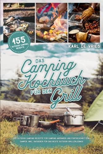 Das Camping Kochbuch für den Grill: 155 Outdoor Camping Rezepte für Camping Anfänger...